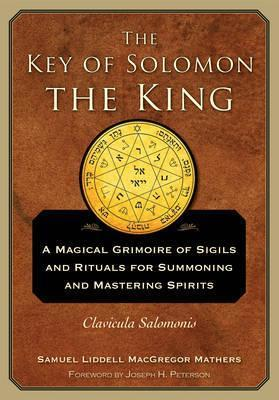 The Key of Solomon the King : A Magical Grimoire of Sigils and Rituals for Summoning and Mastering Spirits Clavicula Salomonis