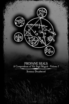 Profane Seals : A Compendium of Vile Sigil Magick - Volume I