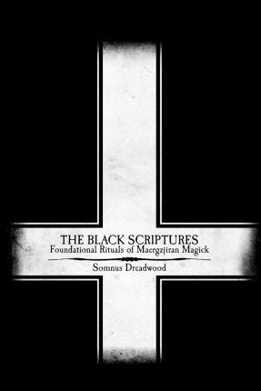The Black Scriptures : Foundational Rituals of Maergzjiran Magick