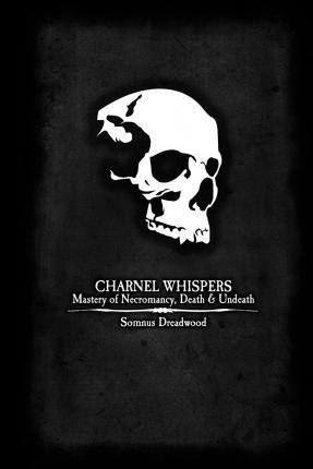 Charnel Whispers : Mastery of Necromancy, Death & Undeath