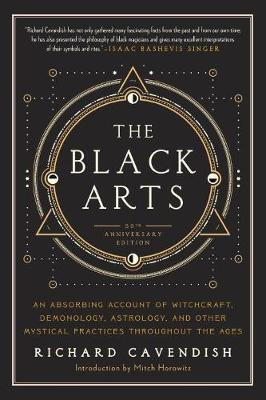 Black Arts : An Absorbing Account of Witchcraft, Demonology, Astrology and Other Mystical Practices Throughout the Ages