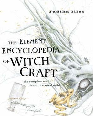 The Element Encyclopedia of Witchcraft : The Complete A-Z for the Entire Magical World