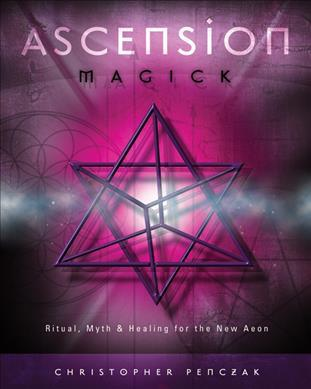 Ascension Magick : Ritual, Myth and Healing for the New Aeon