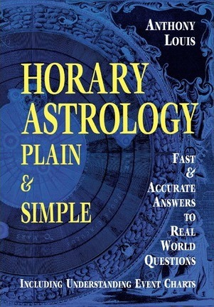 Horary Astrology : Plain and Simple - Fast and Accurate Answers to Real World Questions