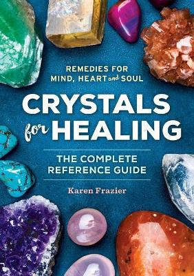 Crystals for Healing : The Complete Reference Guide with Over 200 Remedies for Mind, Heart & Soul