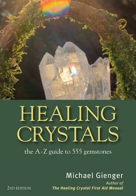 Healing Crystals : The A - Z Guide to 555 Gemstones