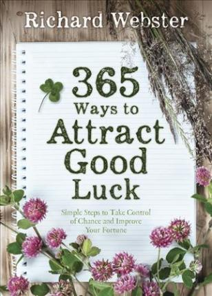 365 Ways to Attract Good Luck : Simple Steps to Take Control of Chance and Improve Your Fortune