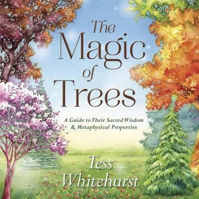 The Magic of Trees : A Guide to Their Sacred Wisdom and Metaphysical Properties