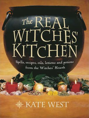The Real Witches' Kitchen : Spells, Recipes, Oils, Lotions and Potions from the Witches' Hearth