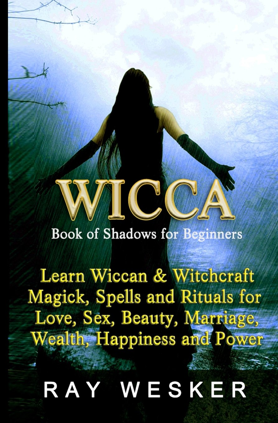 Wicca : Book of Shadows for Beginners: Learn Wiccan Magick, Spells and Rituals for Love, Sex, Beauty, Marriage, Wealth, Happiness and Power
