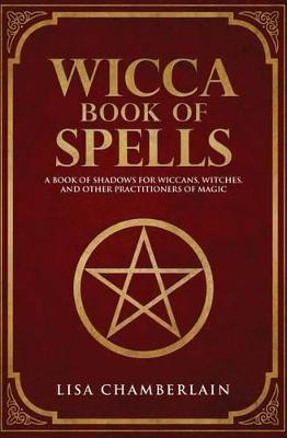 Wicca Book of Spells : A Book of Shadows for Wiccans, Witches, and Other Practitioners of Magic