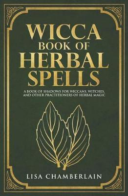 Wicca Book of Herbal Spells : A Beginner's Book of Shadows for Wiccans, Witches, and Other Practitioners of Herbal Magic