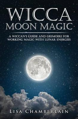 Wicca Moon Magic : A Wiccan's Guide and Grimoire for Working Magic with Lunar Energies