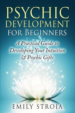 Psychic Development for Beginners : A Practical Guide to Developing Your Intuition & Psychic Gifts