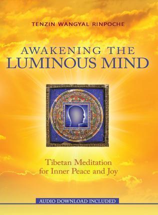 Awakening The Luminous Mind: Tibetan Meditation For Inner Peace And Joy