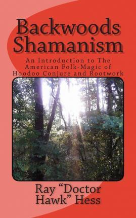 Backwoods Shamanism : An Introduction to the Old-Time American Folk Magic of Hoodoo Conjure and Rootwork