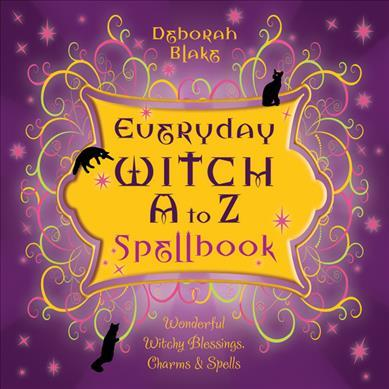 Everyday Witch A to Z Spellbook : Wonderfully Witchy Blessings, Charms and Spells