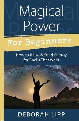 Magical Power for Beginners: How to Raise and Send Energy for Spells That Work
