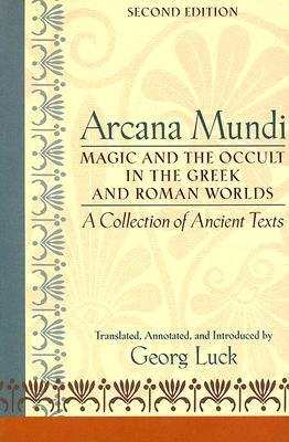 Arcana Mundi : Magic and the Occult in the Greek and Roman Worlds: A Collection of Ancient Texts