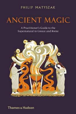 Ancient Magic : A Practitioner's Guide to the Supernatural in Greece and Rome