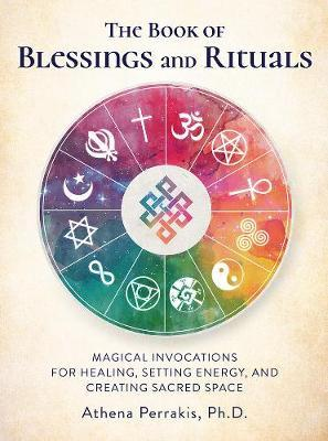 The Book of Blessings and Rituals : Magical Invocations for Healing, Setting Energy, and Creating Sacred Space