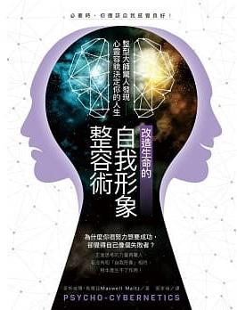 改造生命的自我形象整容術:整形醫師驚人發現──心靈容貌決定你的人生 (Psycho-Cybernetics)
