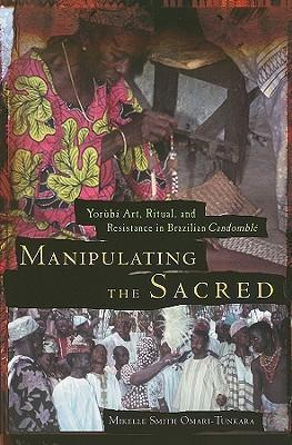 Manipulating the Sacred : Yoruba Art, Ritual and Resistance in Brazilian Candomble