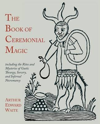 The Book of Ceremonial Magic : Including the Rites and Mysteries of Goetic Theurgy, Sorcery, and Infernal Necromancy