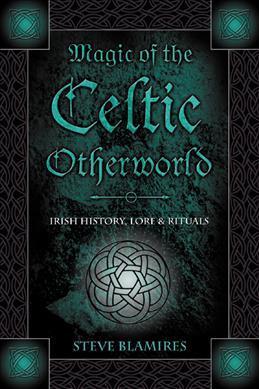 Magic of the Celtic Otherworld : Irish History, Lore and Rituals