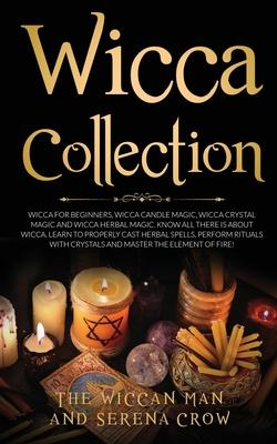 Wicca Collection : Wicca for Beginners, Wicca Crystal Magic, Wicca Herbal Magic and Wicca Candle Magic. Know All There Is about Wicca. Learn to Properly Cast Herbal Spells, Perform Rituals with Crysta