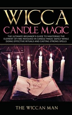 Wicca Candle Magic : The Ultimate Beginner's Guide To Mastering The Element Of Fire Involved In Candle Magic Safely while doing effective rituals and casting strong spells