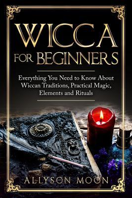 Wicca for Beginners : Everything You Need to Know About Wiccan Traditions, Practical Magic, Elements and Rituals