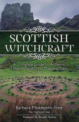 Scottish Witchcraft : A Complete Guide to Authentic Folklore, Spells, and Magickal Tools
