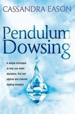 Pendulum Dowsing : A simple technique to help you make decisions, find lost objects and channel healing energies