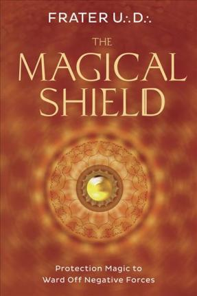 The Magical Shield : Protection Magic to Ward off Negative Forces