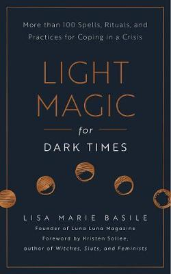 Light Magic for Dark Times : More than 100 Spells, Rituals, and Practices for Coping in a Crisis