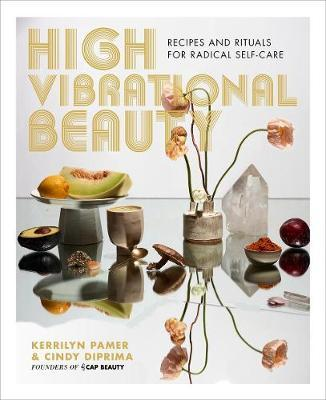 High Vibrational Beauty : Recipes & Rituals for Radical Self Care