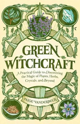 Green Witchcraft : A Practical Guide to Discovering the Magic of Plants, Herbs, Crystals, and Beyond