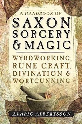 A Handbook of Saxon Sorcery and Magic : Wyrdworking, Rune Craft, Divination and Wortcunning