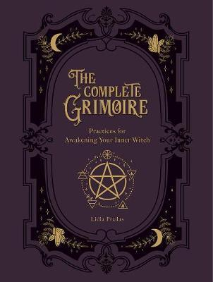 The Complete Grimoire : Magickal Practices and Spells for Awakening Your Inner Witch