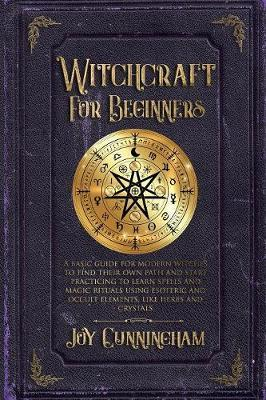 Witchcraft for Beginners : A basic guide for modern witches to find their own path and start practicing to learn spells and magic rituals using esoteric and occult elements like herbs and crystals