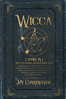 Wicca : 2 books in 1 -Wicca for beginners and Wicca herbal magic- A beginner's guide for modern witchcraft adepts to start their own magick path using herbs, tarots, candles, rituals and moon spells