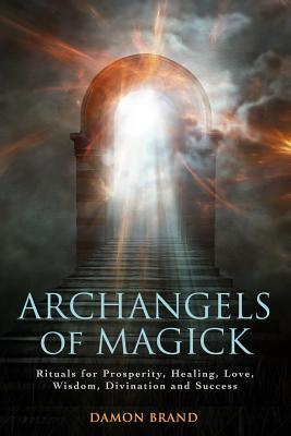 Archangels of Magick : Rituals for Prosperity, Healing, Love, Wisdom, Divination and Success