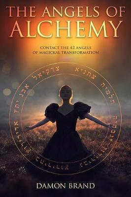 The Angels of Alchemy : Contact the 42 Angels of Magickal Transformation
