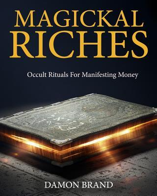 Magickal Riches : Occult Rituals For Manifesting Money