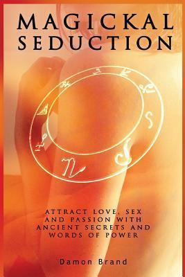 Magickal Seduction : Attract Love, Sex and Passion With Ancient Secrets and Words of Power
