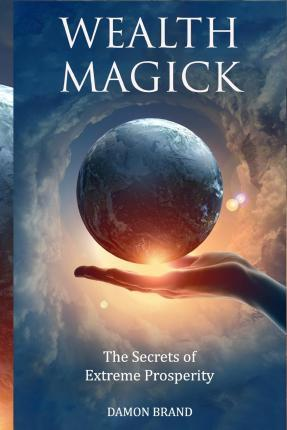 Wealth Magick : The Secrets of Extreme Prosperity