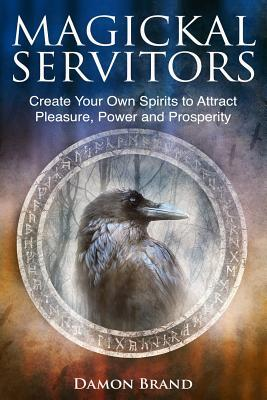 Magickal Servitors : Create Your Own Spirits to Attract Pleasure, Power and Prosperity