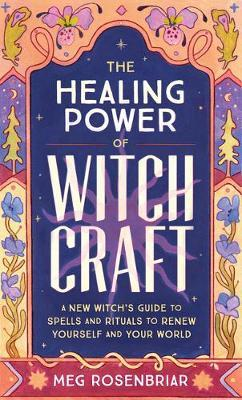 The Healing Power of Witchcraft : A New Witch's Guide to Spells and Rituals to Renew Yourself and Your World