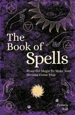 The Book of Spells : Powerful Magic to Make Your Dreams Come True